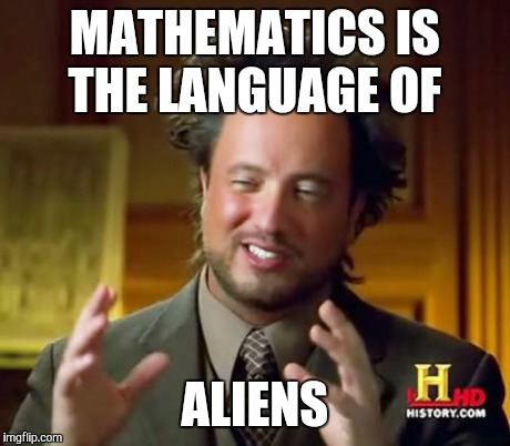 Ancient Aliens Meme | MATHEMATICS IS THE LANGUAGE OF ALIENS | image tagged in memes,ancient aliens | made w/ Imgflip meme maker