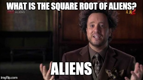 WHAT IS THE SQUARE ROOT OF ALIENS? ALIENS | made w/ Imgflip meme maker