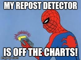 MY REPOST DETECTOR IS OFF THE CHARTS! | made w/ Imgflip meme maker