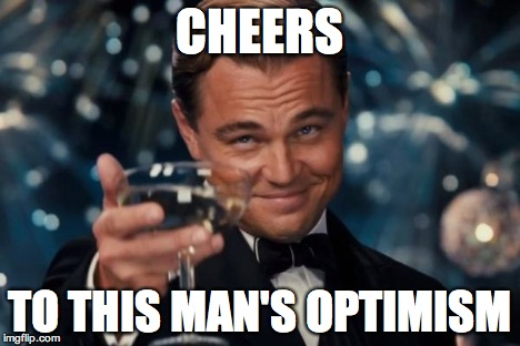 Leonardo Dicaprio Cheers Meme | CHEERS TO THIS MAN'S OPTIMISM | image tagged in memes,leonardo dicaprio cheers | made w/ Imgflip meme maker