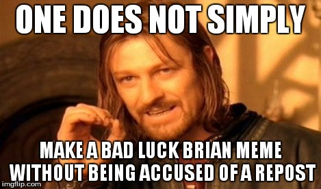 One Does Not Simply Meme | ONE DOES NOT SIMPLY MAKE A BAD LUCK BRIAN MEME WITHOUT BEING ACCUSED OF A REPOST | image tagged in memes,one does not simply | made w/ Imgflip meme maker
