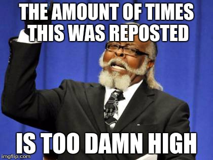 Too Damn High Meme | THE AMOUNT OF TIMES THIS WAS REPOSTED IS TOO DAMN HIGH | image tagged in memes,too damn high | made w/ Imgflip meme maker