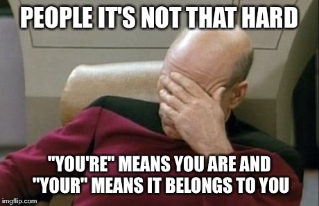 "Captain Picard Facepalm Meme | PEOPLE IT'S NOT THAT HARD ""YOU'RE"" MEANS YOU ARE AND ""YOUR"" MEANS IT BELONGS TO YOU 