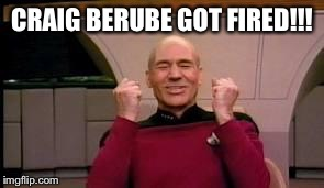 Happy Picard | CRAIG BERUBE GOT FIRED!!! | image tagged in happy picard | made w/ Imgflip meme maker