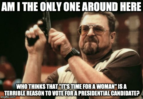 "Am I The Only One Around Here Meme | AM I THE ONLY ONE AROUND HERE WHO THINKS THAT ""IT'S TIME FOR A WOMAN"" IS A TERRIBLE REASON TO VOTE FOR A PRESIDENTIAL CANDIDATE? 