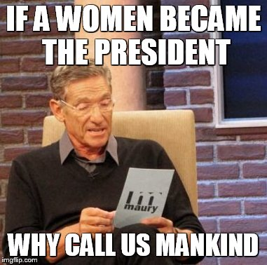 Maury Lie Detector Meme | IF A WOMEN BECAME THE PRESIDENT WHY CALL US MANKIND | image tagged in memes,maury lie detector | made w/ Imgflip meme maker