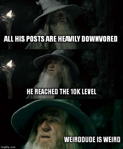 Confused Gandalf Meme | ALL HIS POSTS ARE HEAVILY DOWNVORED HE REACHED THE 10K LEVEL WEIRDDUDE IS WEIRD | image tagged in memes,confused gandalf | made w/ Imgflip meme maker