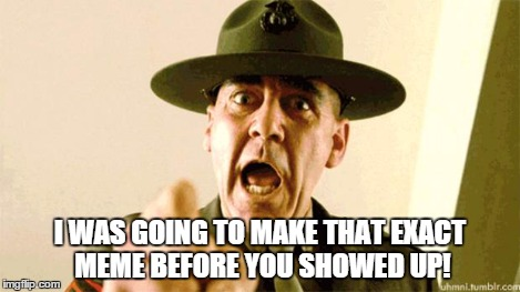 Drill Instructor | I WAS GOING TO MAKE THAT EXACT MEME BEFORE YOU SHOWED UP! | image tagged in drill instructor | made w/ Imgflip meme maker