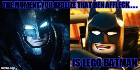 Ben Affleck is Lego Batman | THE MOMENT YOU REALIZE THAT BEN AFFLECK . . . IS LEGO BATMAN | image tagged in batman,ben affleck,lego batman,lego,the lego movie | made w/ Imgflip meme maker