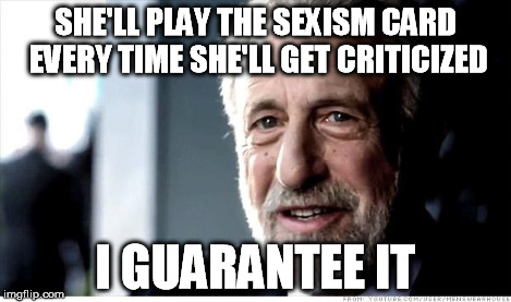 SHE'LL PLAY THE SEXISM CARD EVERY TIME SHE'LL GET CRITICIZED I GUARANTEE IT | made w/ Imgflip meme maker
