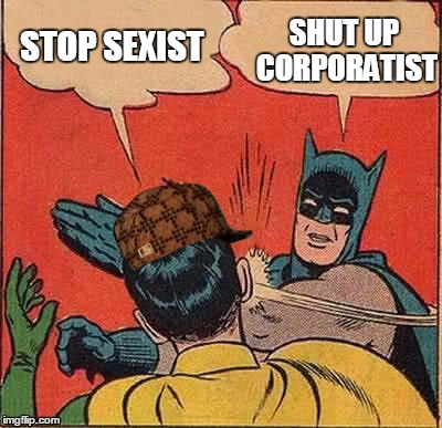 Batman Slapping Robin Meme | STOP SEXIST SHUT UP CORPORATIST | image tagged in memes,batman slapping robin,scumbag | made w/ Imgflip meme maker