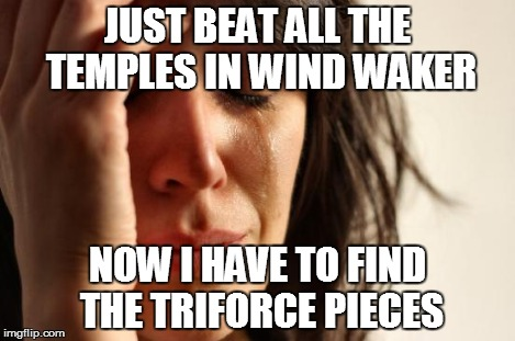 i hate doing this part in LoZ WW | JUST BEAT ALL THE TEMPLES IN WIND WAKER NOW I HAVE TO FIND THE TRIFORCE PIECES | image tagged in memes,first world problems,legend of zelda,triforce,insanity | made w/ Imgflip meme maker