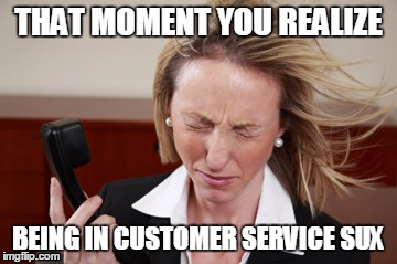 THAT MOMENT YOU REALIZE BEING IN CUSTOMER SERVICE SUX | image tagged in customer service,customer relations,work,work sucks,at work,working | made w/ Imgflip meme maker