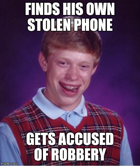 Bad Luck Brian Meme | FINDS HIS OWN STOLEN PHONE GETS ACCUSED OF ROBBERY | image tagged in memes,bad luck brian | made w/ Imgflip meme maker