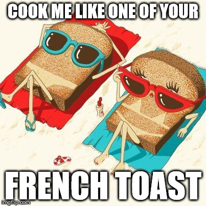 y u no french | COOK ME LIKE ONE OF YOUR FRENCH TOAST | image tagged in french toast,toast,titanic,french girls | made w/ Imgflip meme maker