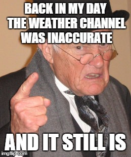 Back In My Day Meme | BACK IN MY DAY THE WEATHER CHANNEL WAS INACCURATE AND IT STILL IS | image tagged in memes,back in my day | made w/ Imgflip meme maker