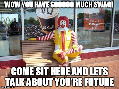 mcdonalds | WOW YOU HAVE SOOOOO MUCH SWAG! COME SIT HERE AND LETS TALK ABOUT YOU'RE FUTURE | image tagged in mcdonalds | made w/ Imgflip meme maker