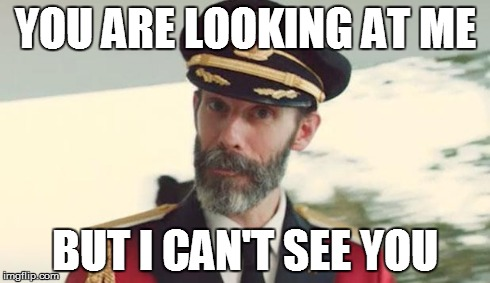 YOU ARE LOOKING AT ME BUT I CAN'T SEE YOU | image tagged in captain obvious- you don't say | made w/ Imgflip meme maker