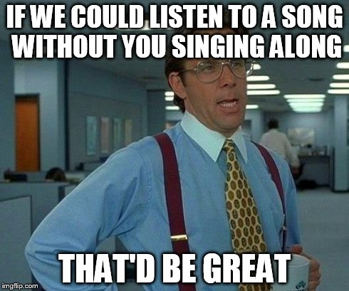 That Would Be Great Meme | IF WE COULD LISTEN TO A SONG WITHOUT YOU SINGING ALONG THAT'D BE GREAT | image tagged in memes,that would be great | made w/ Imgflip meme maker