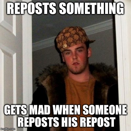 Scumbag Steve Meme | REPOSTS SOMETHING GETS MAD WHEN SOMEONE REPOSTS HIS REPOST | image tagged in memes,scumbag steve | made w/ Imgflip meme maker