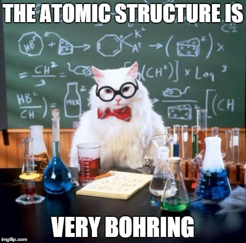 Chemistry Cat | THE ATOMIC STRUCTURE IS VERY BOHRING | image tagged in memes,chemistry cat | made w/ Imgflip meme maker