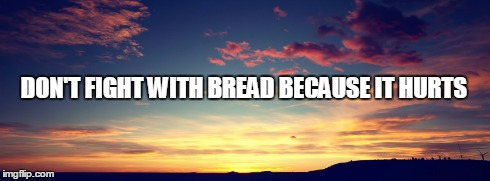 DON'T FIGHT WITH BREAD BECAUSE IT HURTS | image tagged in bread | made w/ Imgflip meme maker