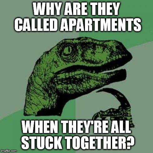 Philosoraptor Meme | WHY ARE THEY CALLED APARTMENTS WHEN THEY'RE ALL STUCK TOGETHER? | image tagged in memes,philosoraptor | made w/ Imgflip meme maker