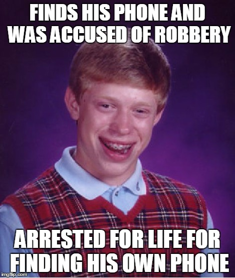 Bad Luck Brian Meme | FINDS HIS PHONE AND WAS ACCUSED OF ROBBERY ARRESTED FOR LIFE FOR FINDING HIS OWN PHONE | image tagged in memes,bad luck brian | made w/ Imgflip meme maker