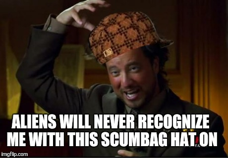 aliens | ALIENS WILL NEVER RECOGNIZE ME WITH THIS SCUMBAG HAT ON | image tagged in aliens,scumbag | made w/ Imgflip meme maker