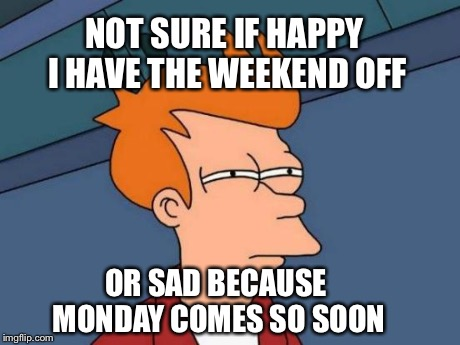 Futurama Fry Meme | NOT SURE IF HAPPY I HAVE THE WEEKEND OFF OR SAD BECAUSE MONDAY COMES SO SOON | image tagged in memes,futurama fry | made w/ Imgflip meme maker