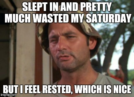 It was a rough week | SLEPT IN AND PRETTY MUCH WASTED MY SATURDAY BUT I FEEL RESTED, WHICH IS NICE | image tagged in memes,so i got that goin for me which is nice | made w/ Imgflip meme maker