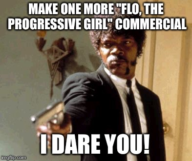 "Say That Again I Dare You Meme | MAKE ONE MORE ""FLO, THE PROGRESSIVE GIRL"" COMMERCIAL I DARE YOU! 