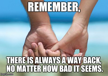 REMEMBER, THERE IS ALWAYS A WAY BACK, NO MATTER HOW BAD IT SEEMS. | image tagged in relationship,marriage,break-up,separation,love,soulmates | made w/ Imgflip meme maker