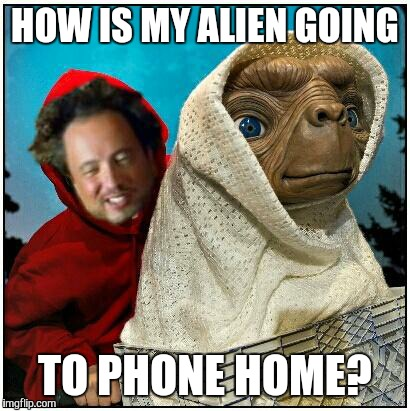 ancient aliens | HOW IS MY ALIEN GOING TO PHONE HOME? | image tagged in ancient aliens | made w/ Imgflip meme maker
