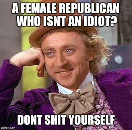 Creepy Condescending Wonka Meme | A FEMALE REPUBLICAN WHO ISNT AN IDIOT? DONT SHIT YOURSELF | image tagged in memes,creepy condescending wonka | made w/ Imgflip meme maker