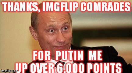 I know... they aren't Communist anymore | THANKS, IMGFLIP COMRADES FOR  PUTIN  ME UP OVER 6,000 POINTS | image tagged in putin happy,imgflip,funny memes | made w/ Imgflip meme maker