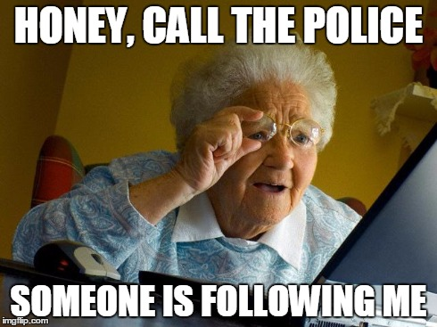 Grandma Finds The Internet | HONEY, CALL THE POLICE SOMEONE IS FOLLOWING ME | image tagged in memes,grandma finds the internet | made w/ Imgflip meme maker
