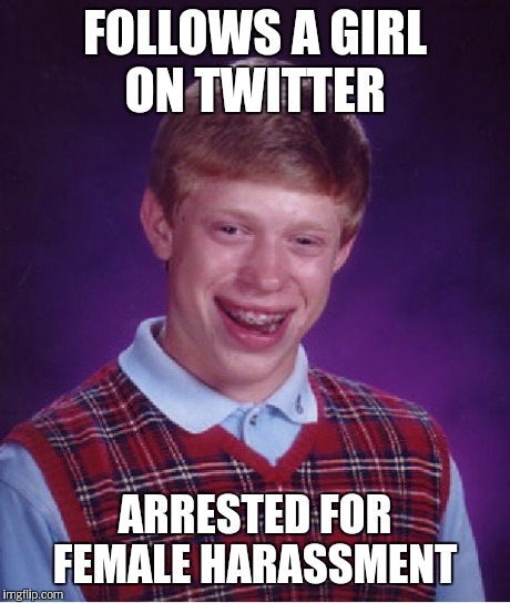 Bad Luck Brian Meme | FOLLOWS A GIRL ON TWITTER ARRESTED FOR FEMALE HARASSMENT | image tagged in memes,bad luck brian | made w/ Imgflip meme maker