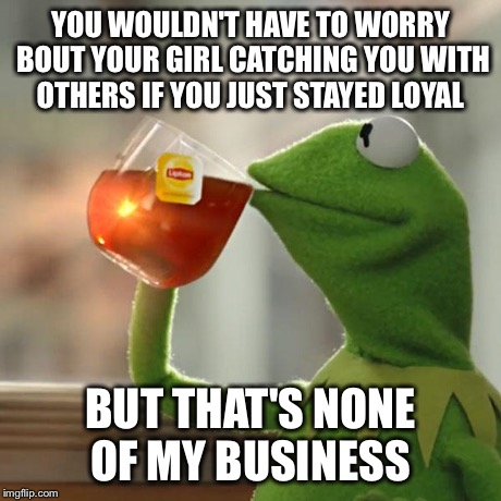 But Thats None Of My Business Meme | YOU WOULDN'T HAVE TO WORRY BOUT YOUR GIRL CATCHING YOU WITH OTHERS IF YOU JUST STAYED LOYAL BUT THAT'S NONE OF MY BUSINESS | image tagged in memes,but thats none of my business,kermit the frog | made w/ Imgflip meme maker