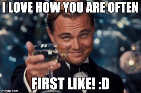 Leonardo Dicaprio Cheers Meme | I LOVE HOW YOU ARE OFTEN FIRST LIKE! :D | image tagged in memes,leonardo dicaprio cheers | made w/ Imgflip meme maker