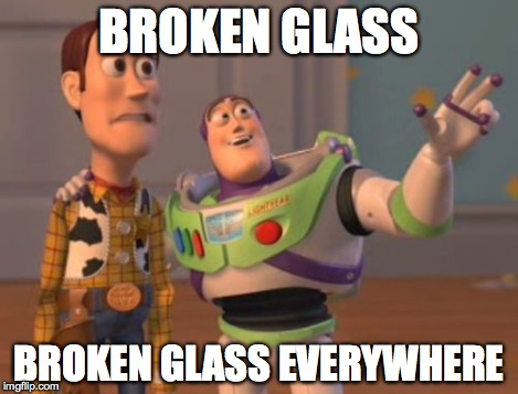 X, X Everywhere Meme | BROKEN GLASS BROKEN GLASS EVERYWHERE | image tagged in memes,x, x everywhere,x x everywhere | made w/ Imgflip meme maker
