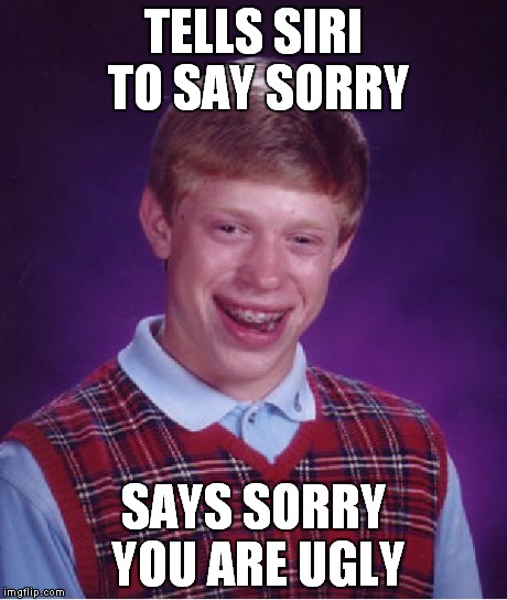 Bad Luck Brian Meme | TELLS SIRI TO SAY SORRY SAYS SORRY YOU ARE UGLY | image tagged in memes,bad luck brian | made w/ Imgflip meme maker