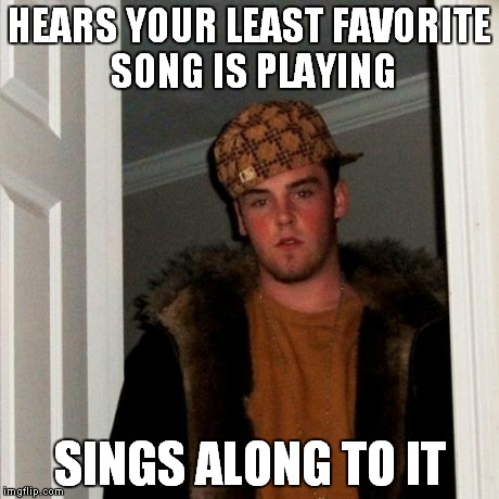 Scumbag Steve Meme | HEARS YOUR LEAST FAVORITE SONG IS PLAYING SINGS ALONG TO IT | image tagged in memes,scumbag steve | made w/ Imgflip meme maker