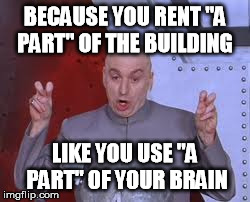 "Dr Evil Laser Meme | BECAUSE YOU RENT ""A PART"" OF THE BUILDING LIKE YOU USE ""A PART"" OF YOUR BRAIN 