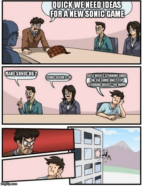 Boardroom Meeting Suggestion Meme | QUICK WE NEED IDEAS FOR A NEW SONIC GAME MAKE SONIC 06 2 SONIC BOOM 3-10 HOW ABOUT WORKING HARD ON THE GAME AND STOP WORRING ABOUT THE NAME | image tagged in memes,boardroom meeting suggestion,scumbag | made w/ Imgflip meme maker