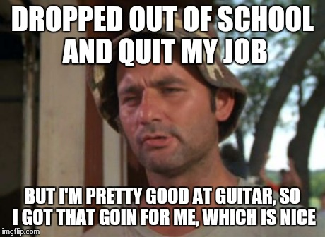 So I Got That Goin For Me Which Is Nice Meme | DROPPED OUT OF SCHOOL AND QUIT MY JOB BUT I'M PRETTY GOOD AT GUITAR, SO I GOT THAT GOIN FOR ME, WHICH IS NICE | image tagged in memes,so i got that goin for me which is nice | made w/ Imgflip meme maker