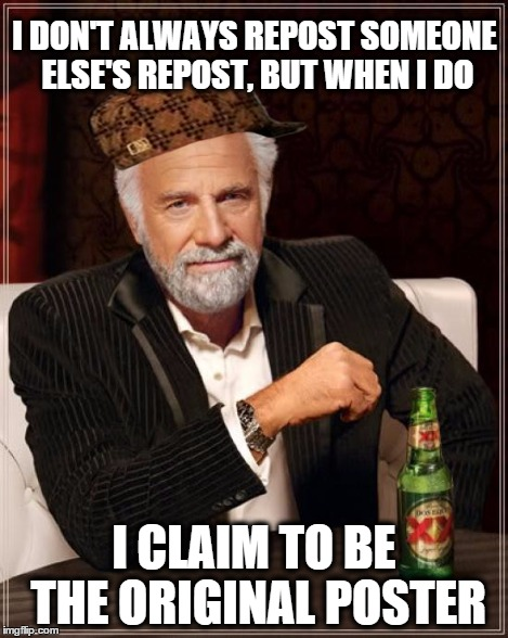 The Most Interesting Man In The World Meme | I DON'T ALWAYS REPOST SOMEONE ELSE'S REPOST, BUT WHEN I DO I CLAIM TO BE THE ORIGINAL POSTER | image tagged in memes,the most interesting man in the world,scumbag | made w/ Imgflip meme maker