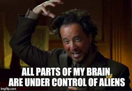 aliens | ALL PARTS OF MY BRAIN ARE UNDER CONTROL OF ALIENS | image tagged in aliens | made w/ Imgflip meme maker
