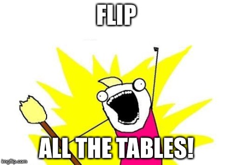 X All The Y Meme | FLIP ALL THE TABLES! | image tagged in memes,x all the y | made w/ Imgflip meme maker