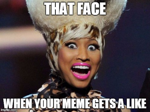 Happy Minaj | THAT FACE WHEN YOUR MEME GETS A LIKE | image tagged in memes,happy minaj | made w/ Imgflip meme maker